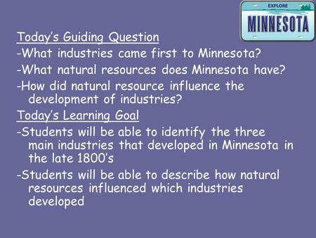 Today's Guiding Question -What industries came first to Minnesota? -What natural resources does Minnesota have? -How did natural resource influence the.