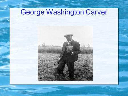 George Washington Carver. Early Life We are not sure of his birth date, because he was a slave. We think it was 1864 or early 1865.