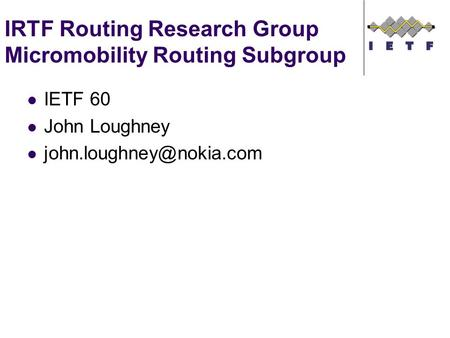 IRTF Routing Research Group Micromobility Routing Subgroup IETF 60 John Loughney