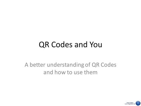 QR Codes and You A better understanding of QR Codes and how to use them.