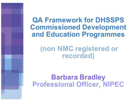 QA Framework for DHSSPS Commissioned Development and Education Programmes (non NMC registered or recorded) Barbara Bradley Professional Officer, NIPEC.