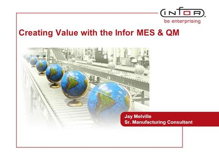 Template V.24, 1-Mar-2007 Creating Value with the Infor MES & QM Jay Melville Sr. Manufacturing Consultant Mike LeRoy Business Unit Manager, May 30, 2007.