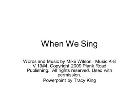 When We Sing Words and Music by Mike Wilson. Music K-8 V 19#4. Copyright 2009 Plank Road Publishing. All rights reserved. Used with permission. Powerpoint.