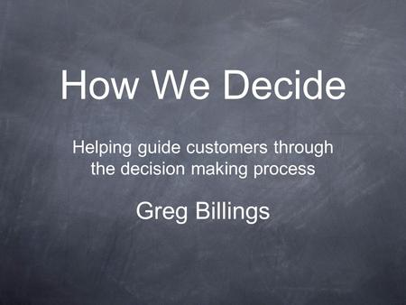 How We Decide Helping guide customers through the decision making process Greg Billings.