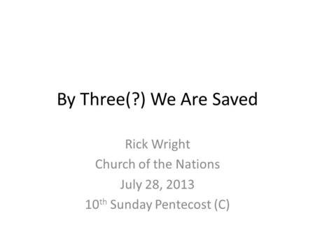 By Three(?) We Are Saved Rick Wright Church of the Nations July 28, 2013 10 th Sunday Pentecost (C)