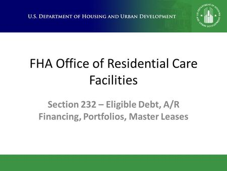 FHA Office of Residential Care Facilities Section 232 – Eligible Debt, A/R Financing, Portfolios, Master Leases.