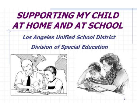 1 SUPPORTING MY CHILD AT HOME AND AT SCHOOL Los Angeles Unified School District Division of Special Education.