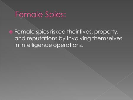  Female spies risked their lives, property, and reputations by involving themselves in intelligence operations.