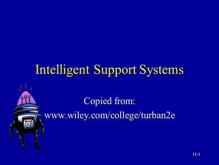 11-1 Intelligent Support Systems Copied from: www.wiley.com/college/turban2e.