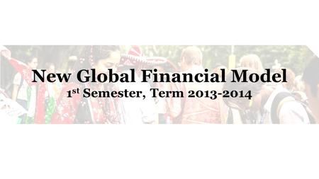 New Global Financial Model 1 st Semester, Term 2013-2014.