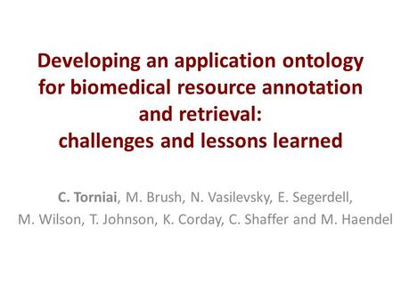 Developing an application ontology for biomedical resource annotation and retrieval: challenges and lessons learned C. Torniai, M. Brush, N. Vasilevsky,
