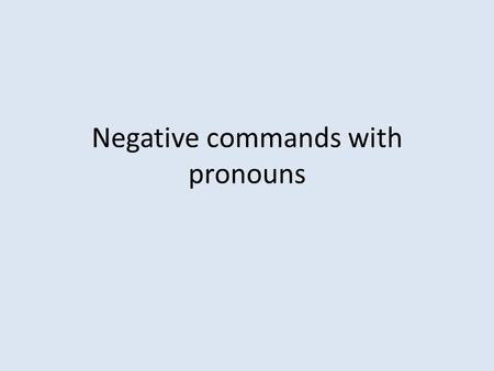 Negative commands with pronouns. To form a negative command with a pronoun Ex Don't tell her my name (command with indirect object) Step 1 - write the.