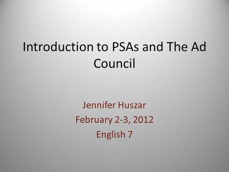Introduction to PSAs and The Ad Council Jennifer Huszar February 2-3, 2012 English 7.