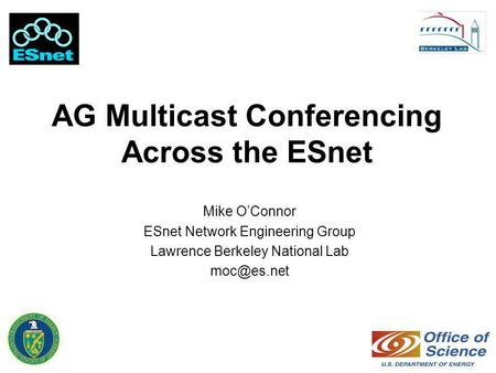 AG Multicast Conferencing Across the ESnet Mike O'Connor ESnet Network Engineering Group Lawrence Berkeley National Lab