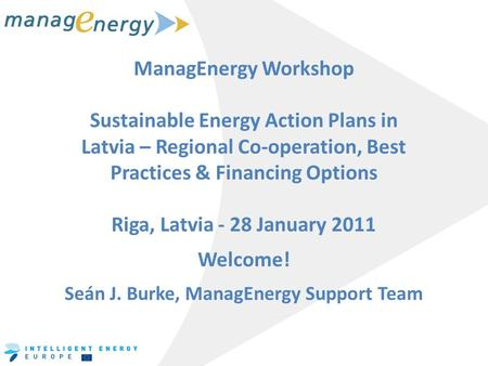 ManagEnergy Workshop Sustainable Energy Action Plans in Latvia – Regional Co-operation, Best Practices & Financing Options Riga, Latvia - 28 January 2011.