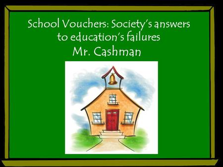 School Vouchers: Society's answers to education's failures Mr. Cashman.