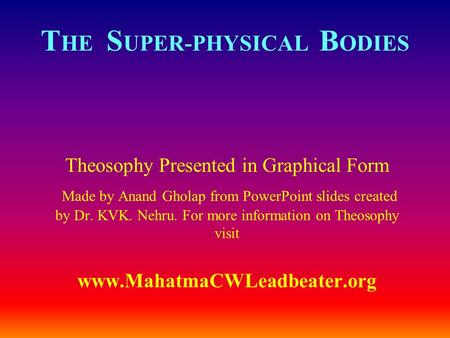 T HE S UPER-PHYSICAL B ODIES Theosophy Presented in Graphical Form Made by Anand Gholap from PowerPoint slides created by Dr. KVK. Nehru. For more information.