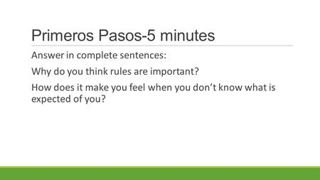 Primeros Pasos-5 minutes Answer in complete sentences: Why do you think rules are important? How does it make you feel when you don't know what is expected.