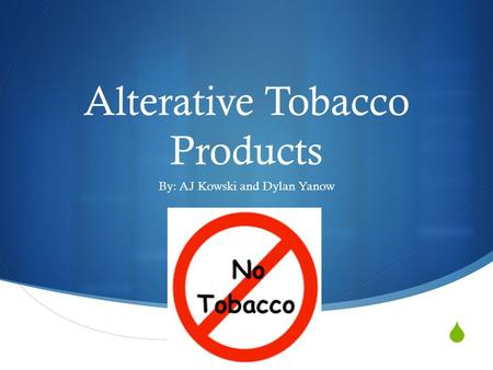  Alterative Tobacco Products By: AJ Kowski and Dylan Yanow.