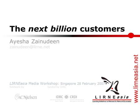 The next billion customers Ayesha Zainudeen LIRNEasia Media Workshop: Singapore 28 February 2007 fieldwork by funded.