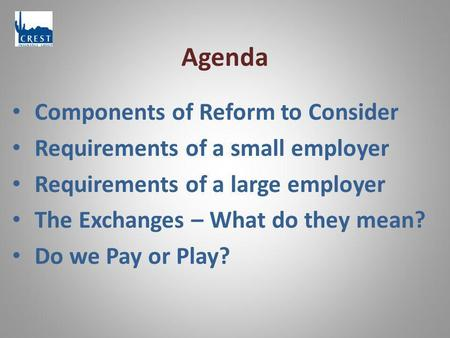 Agenda Components of Reform to Consider Requirements of a small employer Requirements of a large employer The Exchanges – What do they mean? Do we Pay.