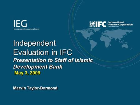 1 Independent Evaluation in IFC Presentation to Staff of Islamic Development Bank May 3, 2009 Marvin Taylor-Dormond.