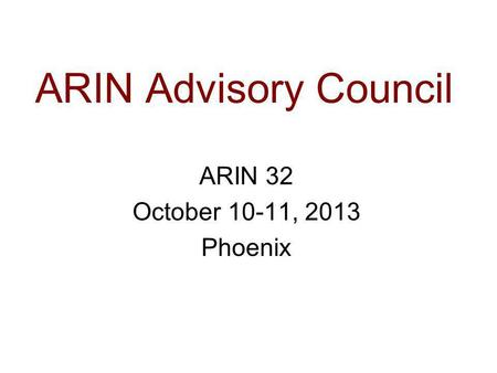 ARIN Advisory Council ARIN 32 October 10-11, 2013 Phoenix.