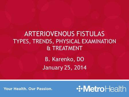 ARTERIOVENOUS FISTULAS TYPES, TRENDS, PHYSICAL EXAMINATION & TREATMENT B. Karenko, DO January 25, 2014.