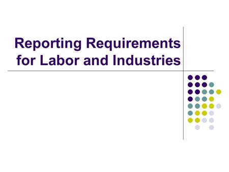 Reporting Requirements for Labor and Industries. Disclaimer: The information provided in this handout is the most current information we have at this.