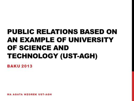 PUBLIC RELATIONS BASED ON AN EXAMPLE OF UNIVERSITY OF SCIENCE AND TECHNOLOGY (UST-AGH) BAKU 2013 MA AGATA WZOREK UST-AGH.