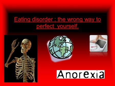Eating disorder : the wrong way to perfect yourself.