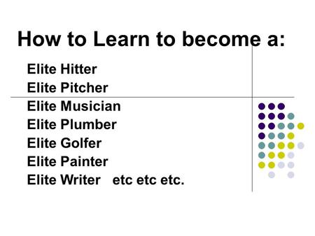 How to Learn to become a: Elite Hitter Elite Pitcher Elite Musician Elite Plumber Elite Golfer Elite Painter Elite Writer etc etc etc.