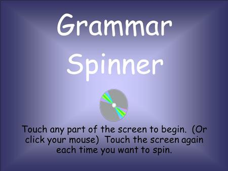 Grammar Spinner Touch any part of the screen to begin. (Or click your mouse) Touch the screen again each time you want to spin.