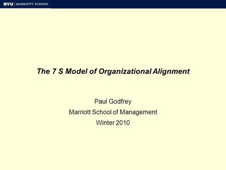 The 7 S Model of Organizational Alignment Paul Godfrey Marriott School of Management Winter 2010.