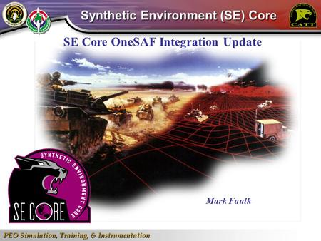 PEO Simulation, Training, & Instrumentation 1 SE Core OneSAF Integration Update Mark Faulk Synthetic Environment (SE) Core.
