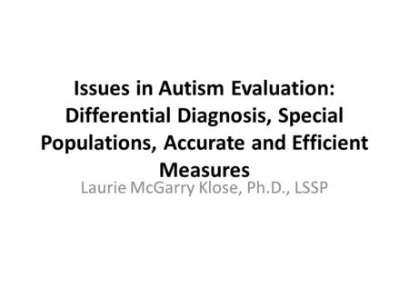 Issues in Autism Evaluation: Differential Diagnosis, Special Populations, Accurate and Efficient Measures Laurie McGarry Klose, Ph.D., LSSP.