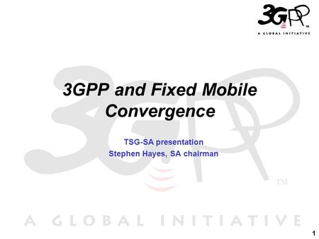 1 3GPP and Fixed Mobile Convergence TSG-SA presentation Stephen Hayes, SA chairman.