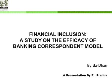 By Sa-Dhan A Presentation By R. Prabha FINANCIAL INCLUSION: A STUDY ON THE EFFICACY OF BANKING CORRESPONDENT MODEL.
