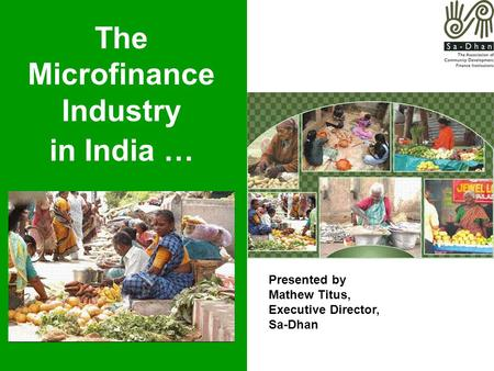 The Microfinance Industry in India … Presented by Mathew Titus, Executive Director, Sa-Dhan.