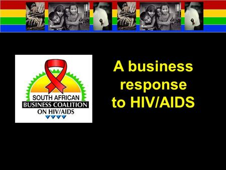 A business response to HIV/AIDS. Background Vision To mobilise and empower South African Business to take effective action on HIV/AIDS in the workplace.