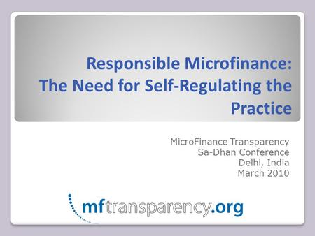 Responsible Microfinance: The Need for Self-Regulating the Practice MicroFinance Transparency Sa-Dhan Conference Delhi, India March 2010.