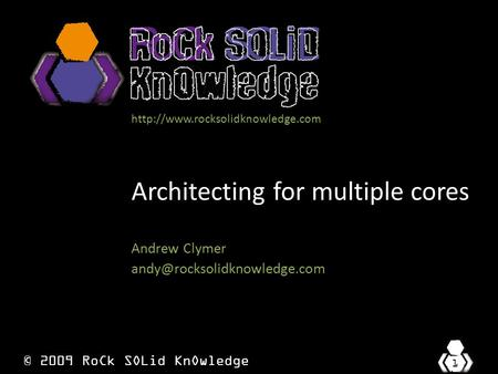 © 2009 RoCk SOLid KnOwledge 1  Architecting for multiple cores Andrew Clymer