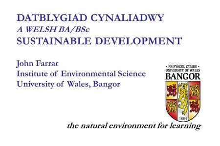 DATBLYGIAD CYNALIADWY A WELSH BA/BSc SUSTAINABLE DEVELOPMENT John Farrar Institute of Environmental Science University of Wales, Bangor the natural environment.