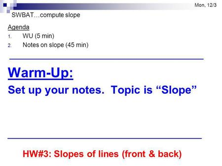 "Mon, 12/3 SWBAT…compute slope Agenda 1. WU (5 min) 2. Notes on slope (45 min) Warm-Up: Set up your notes. Topic is ""Slope"" HW#3: Slopes of lines (front."
