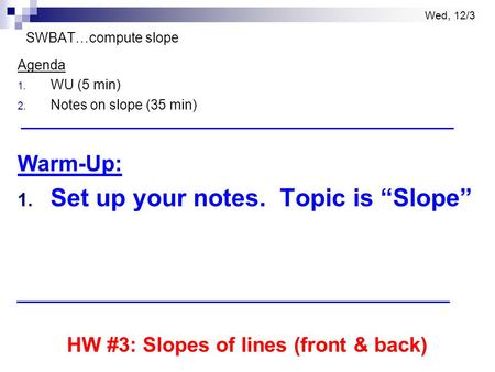 "Wed, 12/3 SWBAT…compute slope Agenda 1. WU (5 min) 2. Notes on slope (35 min) Warm-Up: 1. Set up your notes. Topic is ""Slope"" HW #3: Slopes of lines (front."