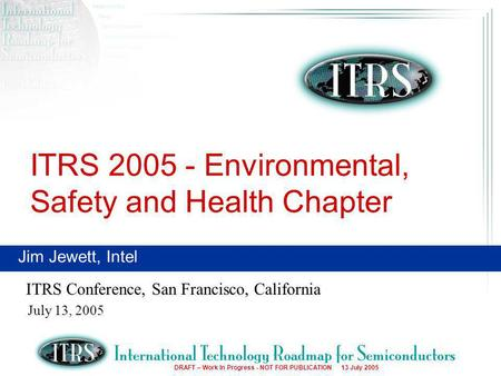 1 DRAFT – Work In Progress - NOT FOR PUBLICATION 13 July 2005 ITRS 2005 - Environmental, Safety and Health Chapter ITRS Conference, San Francisco, California.