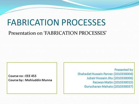 FABRICATION PROCESSES Presentation on 'FABRICATION PROCESSES' Course no : EEE 453 Course by : Mohiuddin Munna.