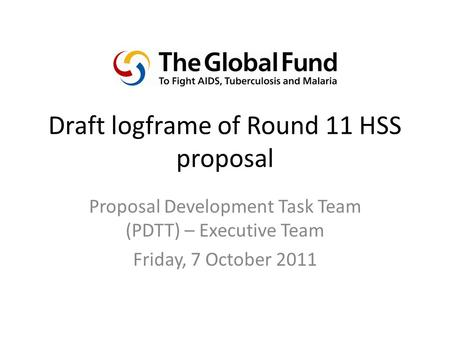 Draft logframe of Round 11 HSS proposal Proposal Development Task Team (PDTT) – Executive Team Friday, 7 October 2011.