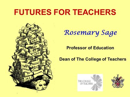 FUTURES FOR TEACHERS Rosemary Sage Professor of Education Dean of The College of Teachers.
