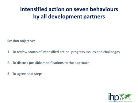Intensified action on seven behaviours by all development partners Session objectives 1.To review status of intensified action: progress, issues and challenges.
